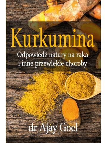 Kurkumina. Odpowiedź natury na raka i inne przewlekłe choroby dr Ajay Goel